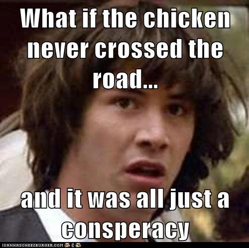 What if the chicken never crossed the road...  and it was all just a consperacy