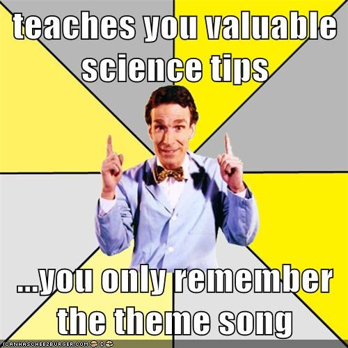 teaches you valuable science tips  ...you only remember the theme song