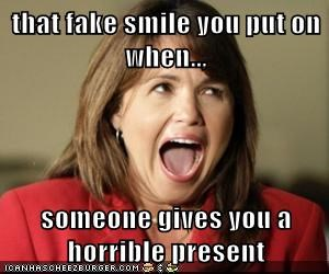 that fake smile you put on when..,  someone gives you a horrible present