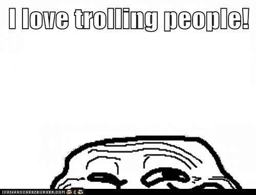 I love trolling people!