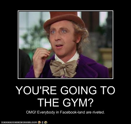 YOU'RE GOING TO THE GYM?