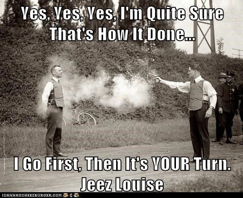 Yes, Yes, Yes, I'm Quite Sure That's How It's Done...  I Go First, Then It's YOUR Turn. Jeez Louise