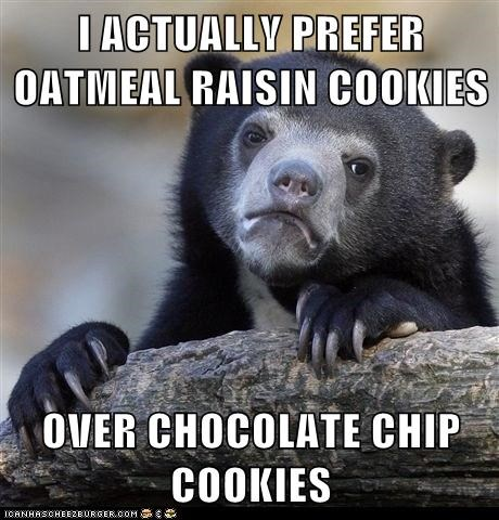 I ACTUALLY PREFER OATMEAL RAISIN COOKIES  OVER CHOCOLATE CHIP COOKIES