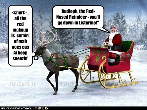 Rudloph, the Red- Nosed Reindeer - you'll go down in Listerine!""