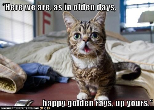 """Here we are, as in olden days,  happy golden rays, up yours."""