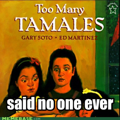 said no one ever,tamales,too many