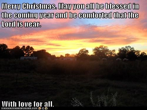 Merry Christmas. May you all be blessed in the coming year and be comforted that the Lord is near.  With love for all.