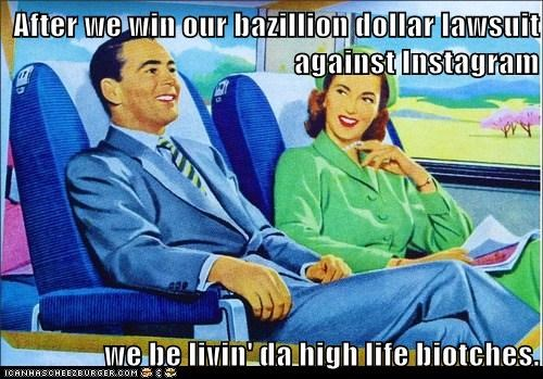 After we win our bazillion dollar lawsuit against Instagram  we be livin' da high life biotches.
