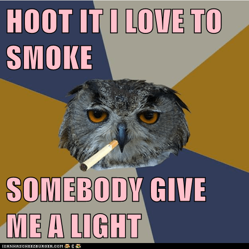 HOOT IT I LOVE TO SMOKE  SOMEBODY GIVE ME A LIGHT
