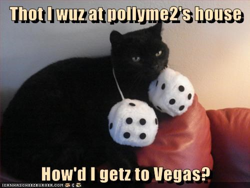 Thot I wuz at pollyme2's house  How'd I getz to Vegas?