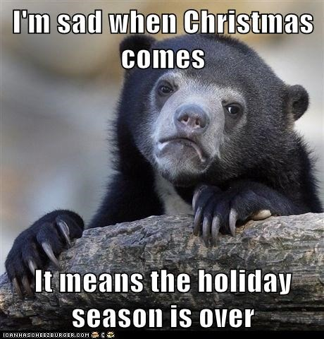 I'm sad when Christmas comes  It means the holiday season is over