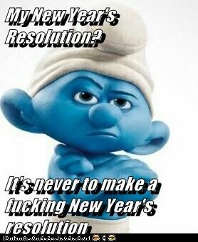My New Year's Resolution?   It's never to make a fucking New Year's resolution
