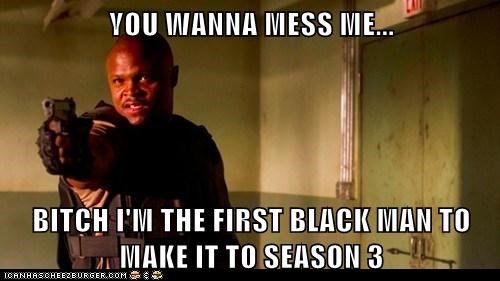 YOU WANNA MESS ME...  BITCH I'M THE FIRST BLACK MAN TO MAKE IT TO SEASON 3