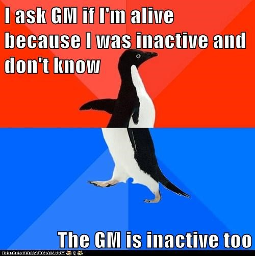 I ask GM if I'm alive because I was inactive and don't know  The GM is inactive too