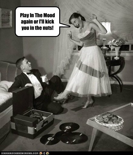 Play In The Mood again or I'll kick you in the nuts!
