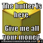 The butter is here.   Give me all your money.
