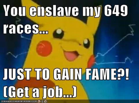 You enslave my 649 races...  JUST TO GAIN FAME?! (Get a job...)