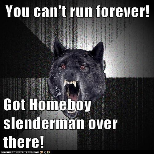 You can't run forever!  Got Homeboy slenderman over there!