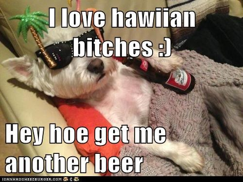 I love hawiian bitches :)  Hey hoe get me another beer