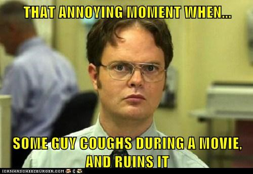 THAT ANNOYING MOMENT WHEN...  SOME GUY COUGHS DURING A MOVIE, AND RUINS IT