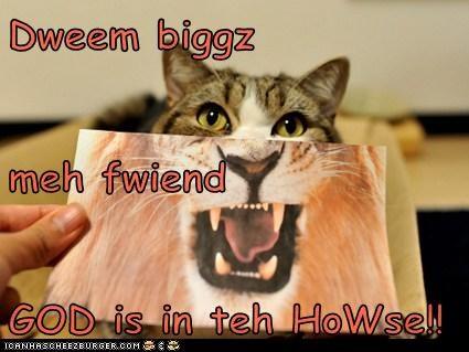Dweem biggz  meh fwiend GOD is in teh HoWse!!
