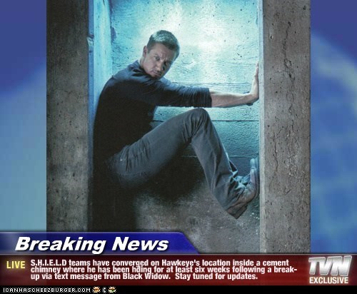 Breaking News - S.H.I.E.L.D teams have converged on Hawkeye's location inside a cement chimney where he has been hding for at least six weeks following a break-up via text message from Black Widow.  Stay tuned for updates.