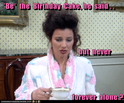 *Be*  the  Birthday  Cake, he  said . .                                             but  never  forever  alone ?