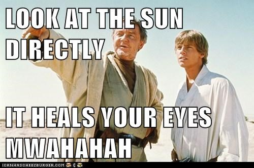 LOOK AT THE SUN DIRECTLY  IT HEALS YOUR EYES MWAHAHAH