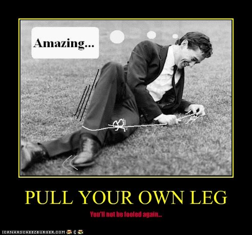 PULL YOUR OWN LEG