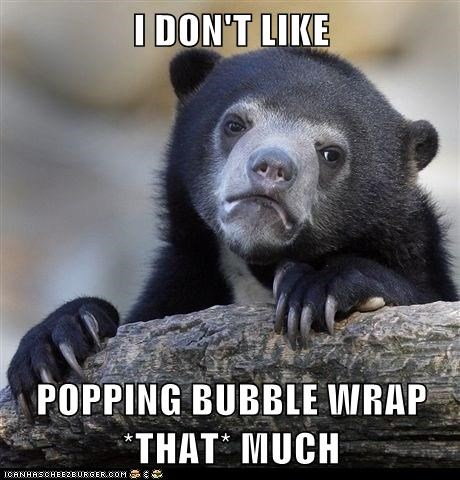 I DON'T LIKE  POPPING BUBBLE WRAP *THAT* MUCH