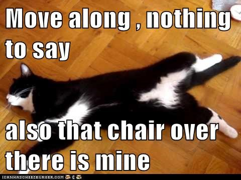 Move along , nothing to say  also that chair over there is mine