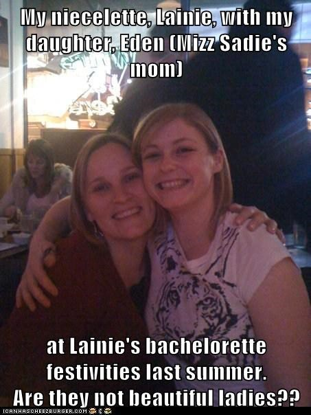My niecelette, Lainie, with my daughter, Eden (Mizz Sadie's mom)  at Lainie's bachelorette festivities last summer.                 Are they not beautiful ladies??