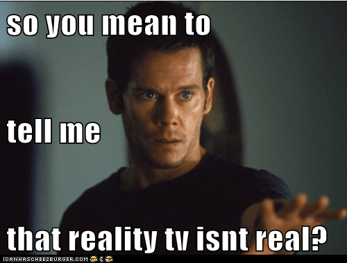 kevin bacon,not real,you mean to tell me,stir of echose,reality tv