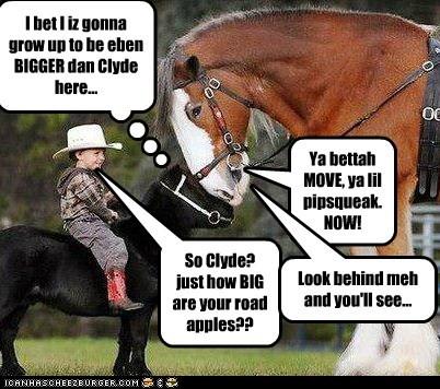 I bet I iz gonna grow up to be eben BIGGER dan Clyde here...