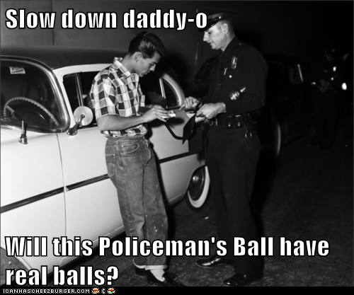Slow down daddy-o  Will this Policeman's Ball have real balls?