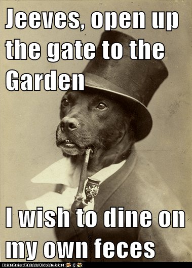 Jeeves, open up the gate to the Garden  I wish to dine on my own feces