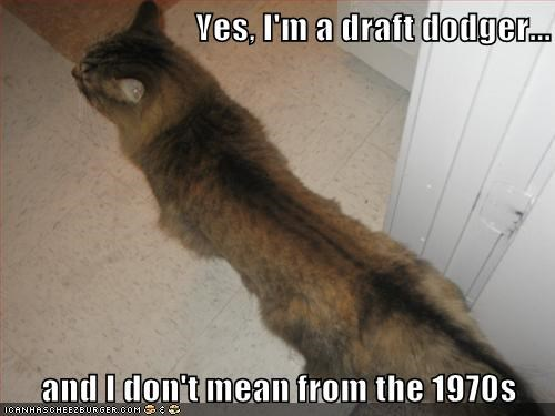 Yes, I'm a draft dodger...  and I don't mean from the 1970s