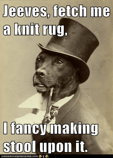Jeeves, fetch me a knit rug,  I fancy making stool upon it.