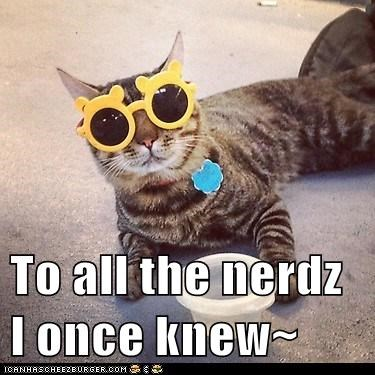 To all the nerdz I once knew~