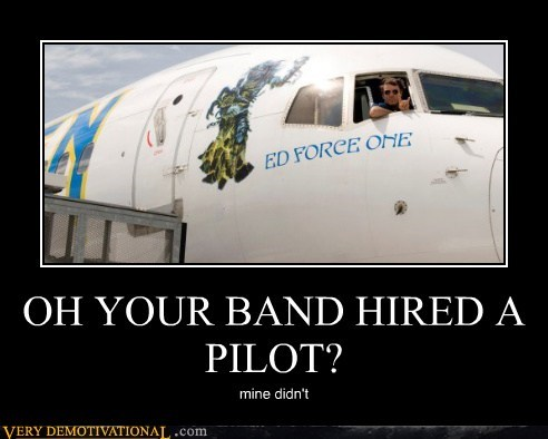 OH YOUR BAND HIRED A PILOT?