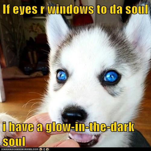 If eyes r windows to da soul  i have a glow-in-the-dark soul