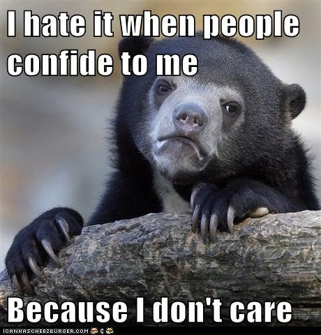 I hate it when people confide to me  Because I don't care