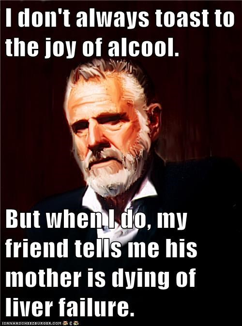 I don't always toast to the joy of alcool.  But when I do, my friend tells me his mother is dying of liver failure.