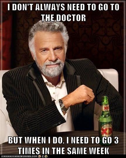 I DON'T ALWAYS NEED TO GO TO THE DOCTOR  BUT WHEN I DO, I NEED TO GO 3 TIMES IN THE SAME WEEK