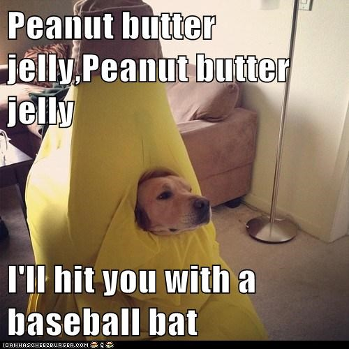 Peanut butter jelly,Peanut butter jelly  I'll hit you with a baseball bat