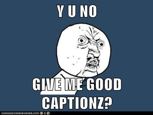Y U NO  GIVE ME GOOD CAPTIONZ?