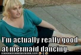 I'm actually really good at mermaid dancing.