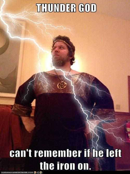 THUNDER GOD  can't remember if he left the iron on.