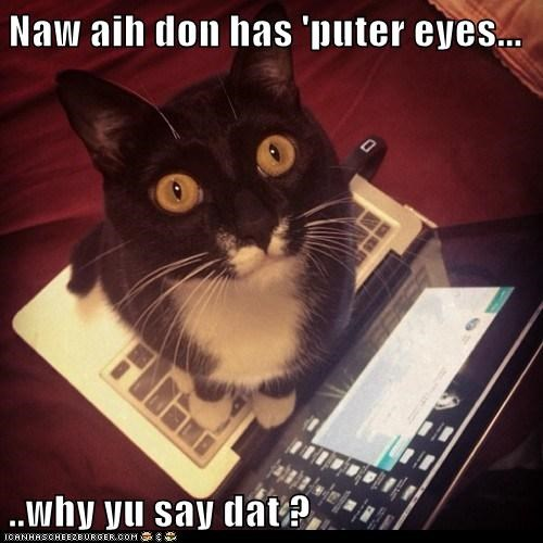 Naw aih don has 'puter eyes...  ..why yu say dat ?