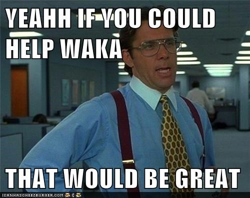 YEAHH IF YOU COULD HELP WAKA  THAT WOULD BE GREAT